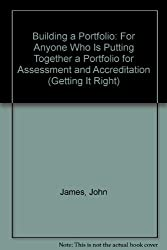 Building a Portfolio: For Anyone Who is Putting Together a Portfolio for Assessment and Accreditation (Getting it Right)