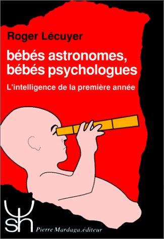 BEBES ASTRONOMES, BEBES PSYCHOLOGUES. L'intelligence de la première année