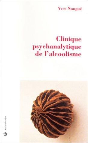 Alcoolisme et psychanalyse : Clinique psychanalytique de l'alcoolisme