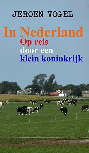 In Nederland: Op reis door een klein koninkrijk (Dutch Edition)