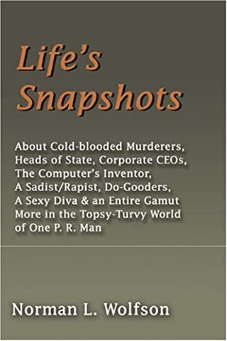 Life's Snapshots: About Cold-blooded Murderers, Heads of State, Corporate CEOs, The Computer's Inventor, A Sadist/Rapist, Do-Gooders, A Sexy Diva & an ... in the Topsy-Turvy World of One P. R. Man