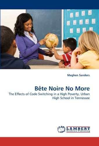 B??te Noire No More: The Effects of Code Switching in a High Poverty, Urban High School in Tennessee by Meghen Sanders (2011-02-04)