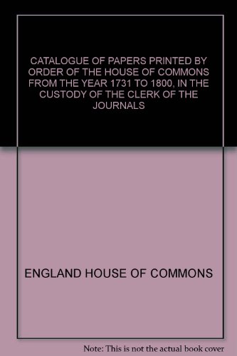 CATALOGUE OF PAPERS PRINTED BY ORDER OF THE HOUSE OF COMMONS FROM THE YEAR 1731 TO 1800, IN THE CUSTODY OF THE CLERK OF THE JOURNALS