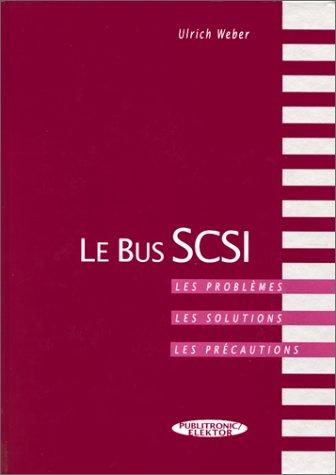 LE BUS SCSI. Les problèmes, les solutions, les précautions, avec CD-ROM par Ulrich Weber