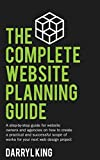 The Complete Website Planning Guide: A step by step guide for website owners and agencies on how to create a practical and successful scope of works for your next web design project - Darryl King