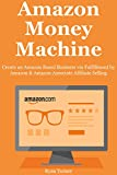 AMAZON MONEY MACHINE: Create an Amazon Based Business via Fulfillment by Amazon & Amazon Associate Affiliate Selling Bundle