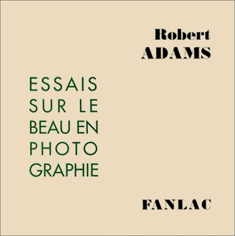 Essais sur le beau en photographie : Défense des valeurs traditionnelles par Robert Adams