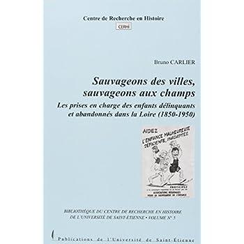 Sauvageons des villes, sauvageons aux champs : Les prises en chatrge des enfants délinquants et abandonnés dans la Loire (1850-1950)