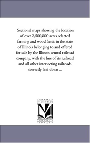 Sectional maps showing the location of over 2,500,000 acres selected farming and wood lands in the state of Illinois belonging to and offered for sale ... its railroad and all other intersecting rail