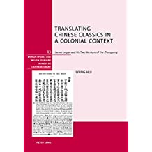 """Translating Chinese Classics in a Colonial Context: James Legge and His Two Versions of the """"Zhongyong</I> (Welten Ostasiens / Worlds of East Asia / Mondes de l'Extrême-Orient)"""