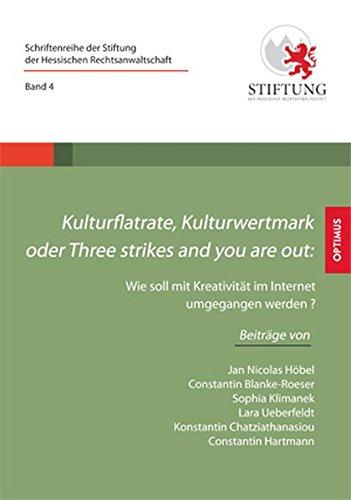 Kulturflatrate, Kulturwertmark oder Three strikes and you are out: Wie soll mit Kreativität im Internet umgegangen werden? (Schriftenreihe der Stiftung der Hessischen Rechtsanwaltschaft)