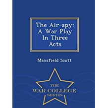 The Air-spy: A War Play In Three Acts - War College Series
