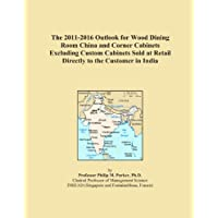 The 2011-2016 Outlook for Wood Dining Room China and Corner Cabinets Excluding Custom Cabinets Sold at Retail Directly to the Customer in India