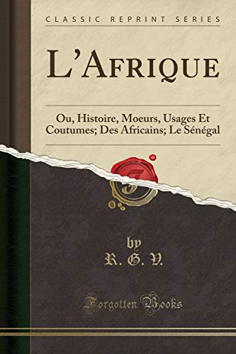 L'Afrique: Ou, Histoire, Moeurs, Usages Et Coutumes; Des Africains; Le Sénégal (Classic Reprint) par R G V