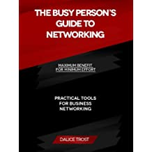 The Busy Person's Guide to Networking: Maximum Benefit for Minimum Effort