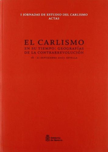 El carlismo en su tiempo: Geografías de la contrarrevolución : actas de las I Jornadas de Estudio del Carlismo, celebradas en Estella, del 18 al 21 de septiembre 2007