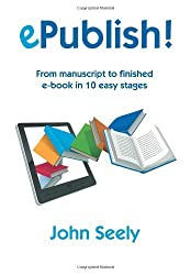ePublish!: From manuscript to finished ebook in 10 easy stages: an illustrated step-by-step manual on how to master Kindle and Epub and produce beautifully designed and professional ebooks by Seely, John (2012) Paperback