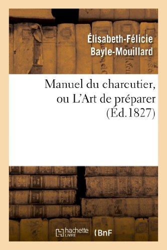 Manuel Du Charcutier, Ou L Art de Preparer Et Conserver Les Differentes Parties Du Cochon (Savoirs Et Traditions) par Elisabeth-Felicie Bayle-Mouillard, Bayle-Mouillard-E F.