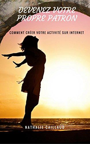 Devenez Votre Propre Patron: Comment créer votre activité sur internet par Nathalie Caillaud