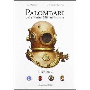 Palombari Della Marina Militare Italiana. 1849-2009 160 Anni Di Storia Dei Subacquei Della Marina Militare Italiana Dalla Nascita Della Scuola Palombari