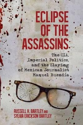 By Russell H Bartley ; Sylvia E Bartley ( Author ) [ Eclipse of the Assassins: The CIA, Imperial Politics, and the Slaying of Mexican Journalist Manuel Buendia By Nov-2015 Hardcover