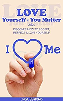 Love Yourself - You Matter: Discover How to Accept, Respect & Love Yourself (Happiness, Self Love, Self Transformation, Personal Growth) (English Edition) par [Siegmund, Linda]