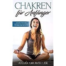 Chakren für Anfänger: Chakren verstehen, reinigen und ausgleichen für mehr Lebensqualität (German Edition)
