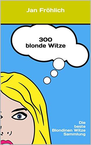 300 blonde Witze: Die beste Blondinen Witze Sammlung (Witze, Witze Deutsch, witzige Bücher, witzige ebooks, witzig, Witzebuch Kinder ab 8, Witze für Kinder)