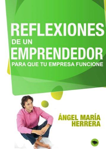 Reflexiones de un emprendedor, para que tu empresa funcione por Ángel María Herrera