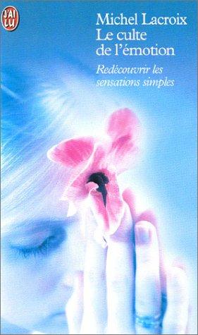 Le culte de l'émotion : Redécouvrir les sensations simples