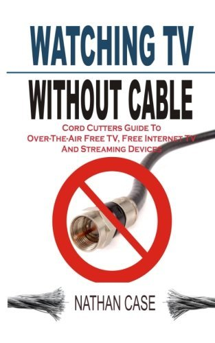 Watching TV Without Cable: Cord Cutters Guide To Over-The-Air Free TV, Free Internet TV And Streaming Devices by Nathan Case (2015-04-12)