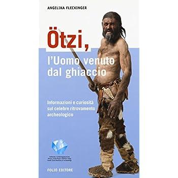 Ötzi, L'uomo Venuto Dal Ghiaccio. Informazioni E Curiosità Sul Celebre Ritrovamento Archeologico