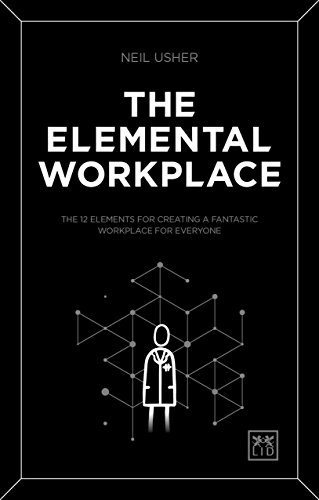 The Elemental Workplace: The 12 elements for creating a fantastic workplace for everyone por Neil Usher