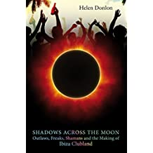 Shadows Across The Moon: Outlaws, Freaks, Shamans And The Making Of Ibiza Clubland (English Edition)