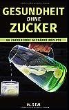 Gesundheit ohne Zucker: 80 Zuckerfreie Getränke Rezepte (Gesundes Leben, Band 1)