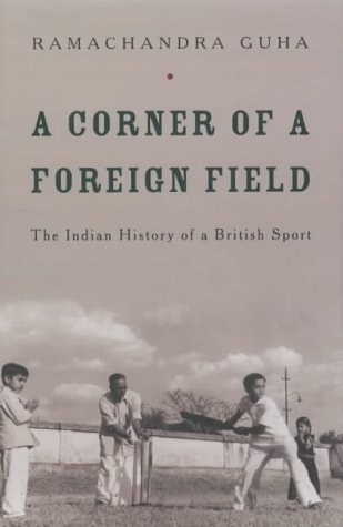 A Corner of a Foreign Field: The Indian History of a British Sport by Ramachandra Guha (2002-07-19)