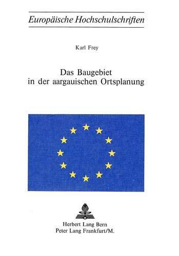 Das Baugebiet in der aargauischen Ortsplanung (Europäische Hochschulschriften Recht / Reihe 2: Rechtswissenschaft / Series 2: Law / Série 2: Droit, Band 143)