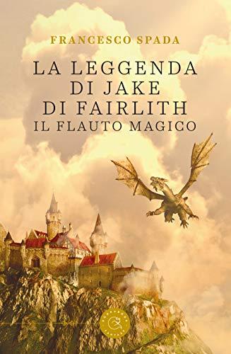 La leggenda di Jake di Fairlith - Il flauto magico di [Spada, Francesco]