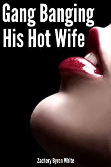 Gang Banging His Hot Wife: A Tale of Cuckolding Erotica by [White, Zachery]