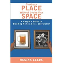 Sharing A Place Without Losing Your Space: A Couple's Guide to Blending Homes, Lives, And Clutter by Regina Leeds (2003-07-01)