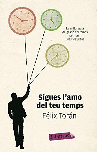 Sigues l'amo del teu temps: La millor guia de gestió del temps per tenir una vida plena (LB) por Félix Torán Martí