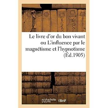 Le livre d'or du bon vivant ou L'influence par le magnétisme et l'hypnotisme