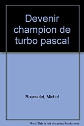 Devenir champion de Turbo-Pascal : Toutes versions de 3.0 à 6.0, théories et exercices