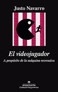 El videojugador: A propósito de la máquina recreativa par Justo Navarro
