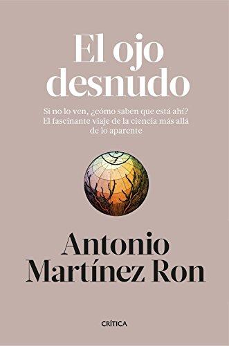 El ojo desnudo : si no lo ven, ¿cómo saben que está ahí? : el fascinante viaje de la ciencia más allá de lo aparente por Antonio Martínez Ron