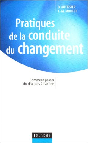 Pratiques de la conduite du changement : Comment passer du discours à l'action par David Autissier, Jean-Michel Moutot