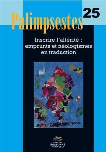 Palimpsestes, N 25/2012. Inscrire l'Alterite : Emprunts et Neologism Es en Traduction