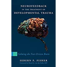 Neurofeedback in the Treatment of Developmental Trauma: Calming the Fear-Driven Brain by Sebern F. Fisher (2014-04-21)