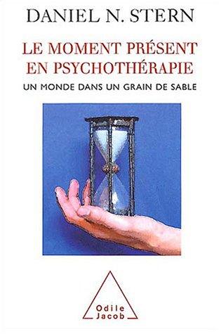 Le moment présent en psychothérapie : Un monde dans un grain de sable par Daniel-N Stern