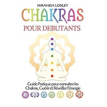Chakras pour Debutants: Guide Pratique pour connaître les Chakras, Guérir et Réveiller l'énergie